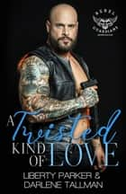 A Twisted Kind Of Love - Rebel Guardians MC, #7 ebook by Liberty Parker, Darlene Tallman