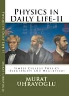 Physics in Daily Life & Simple College Physics-II (Electricity and Magnetism) ebook by Murat Uhrayoglu