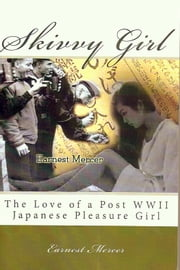 Skivvy Girl: The Love of a Post WWII Japanese Pleasure Girl ebook by Earnest Mercer