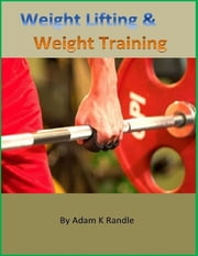 Weight Lifting & Weight Training ebook by Adam K Randle