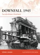 Downfall 1945 - The Fall of Hitler's Third Reich ebook by Steven J. Zaloga, Mr Steve Noon