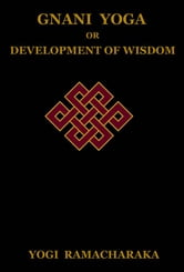 Gnani Yoga or Development of Wisdom: The Highest Yogi Teachings Regarding the Absolute and Its Manifestation ebook by Ramacharaka, Yogi
