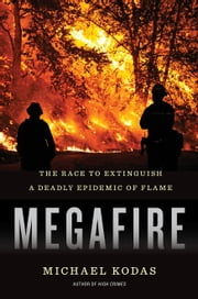 Megafire - The Race to Extinguish a Deadly Epidemic of Flame ebook by Michael Kodas