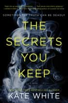The Secrets You Keep - A Novel ebook by Kate White