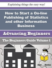 How to Start a On-line Publishing of Statistics and other Information Business (Beginners Guide) ebook by Aretha Eng,Sam Enrico