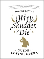 Weep, Shudder, Die - A Guide to Loving Opera ebook by Robert Levine