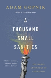 A Thousand Small Sanities - The Moral Adventure of Liberalism ebook by Adam Gopnik