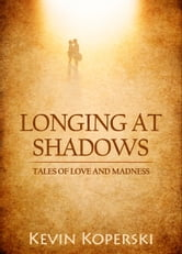 Longing at Shadows: Tales of Love and Madness ebook by Kevin Koperski