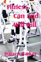 Fitness Can and Will Kill ebook by Darren Barker