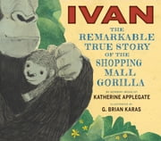 Ivan: The Remarkable True Story of the Shopping Mall Gorilla ebook by Katherine Applegate,Mr. G. Brian Karas