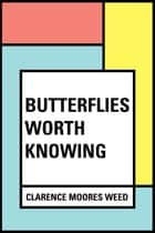 Butterflies Worth Knowing ebook by Clarence Moores Weed