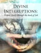 Divine Interruptions: A Bible Study Through the Book of Job ebook by Cheryl Zelenka