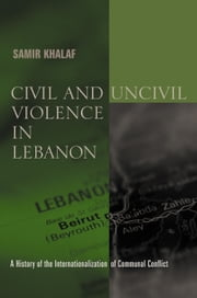 Civil and Uncivil Violence in Lebanon - A History of the Internationalization of Communal Conflict ebook by Samir Khalaf