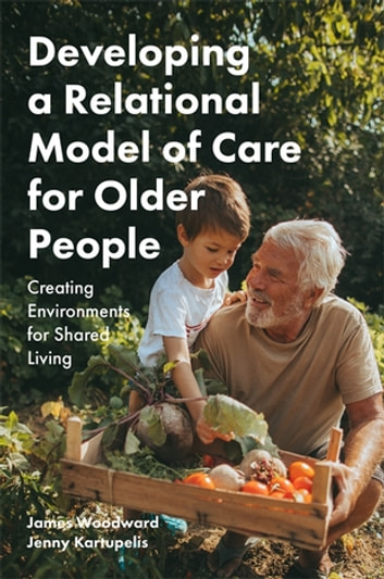 Developing a Relational Model of Care for Older People - Creating Environments for Shared Living ebook by James Woodward,Jenny Kartupelis