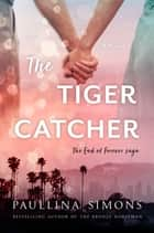 The Tiger Catcher - The End of Forever Saga ebook by Paullina Simons
