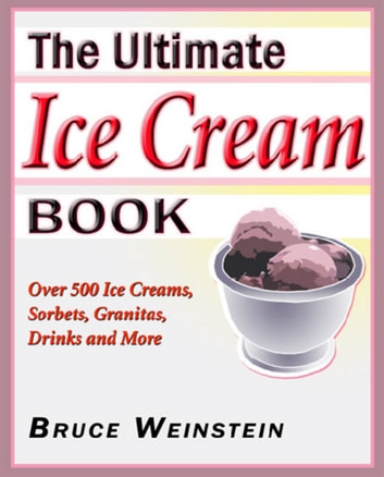 The Ultimate Ice Cream Book - Over 500 Ice Creams, Sorbets, Granitas, ebook by Bruce Weinstein