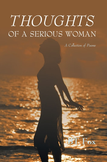 THOUGHTS OF A SERIOUS WOMAN - A Collection of Poems ebook by BT Fox
