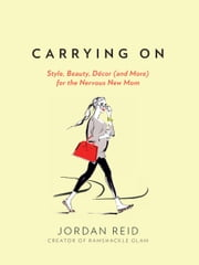 Carrying On - Style, Beauty, Décor (and More) for the Nervous New Mom ebook by Jordan Reid