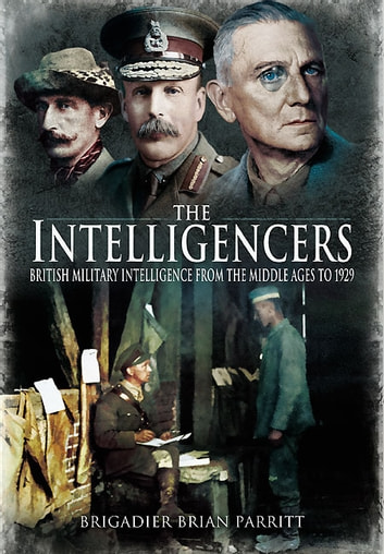 The Intelligencers - British Military Intelligence From the Middle Ages to 1929 ebook by Brian Parritt