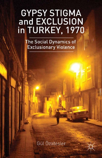 Gypsy Stigma and Exclusion in Turkey, 1970 - The Social Dynamics of Exclusionary Violence ebook by G. Ozatesler,Gül Özate?ler