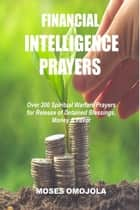 Financial Intelligence Prayers: Over 300 Spiritual Warfare Prayers for Release of Detained Blessings, Money & Favor ebook by Moses Omojola