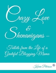 Crazy Love & Shenanigans – Tidbits from the Life of a Grateful Blogging Mama ebook by Karen Peterson