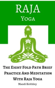 Raja Yoga The Eight Fold Path Brief, Practice And Meditation With Raja Yoga ebook by Mandi Keithley