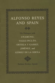 Alfonso Reyes and Spain - His Dialogue with Unamuno, Valle-Inclán, Ortega y Gasset, Jiménez, and Gómez de la Serna ebook by Barbara Bockus Aponte