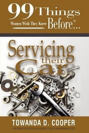 99 Things Women Wish They Knew Before Servicing Their Car ebook by Cooper, Towanda D.