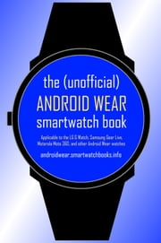 The Unofficial Android Wear SmartWatch Book - Applicable to the LG G Watch, Samsung Gear Live, Motorola Moto 360, and other Android Wear watches ebook by Kobo.Web.Store.Products.Fields.ContributorFieldViewModel