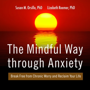 The Mindful Way Through Anxiety - Break Free from Chronic Worry and Reclaim Your Life audiobook by Susan M. Orsillo, PhD,Lizabeth Roemer, PhD