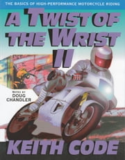 A Twist of the Wrist II - The Basics of High-Performance Motorcycle Riding ebook by Keith Code,Doug Chandler