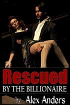 Rescued by the Billionaire ebook by Alex Anders