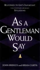 As a Gentleman Would Say - Responses to Life's Important (and Sometimes Awkward) Situations ebook by John Bridges, Bryan Curtis