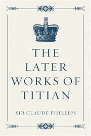 The Later Works of Titian ebook by Sir Claude Phillips