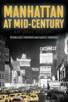 Manhattan at Mid-Century - An Oral History ebook by Myrna Katz Frommer, Harvey Frommer