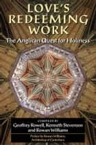 Love's Redeeming Work - The Anglican Quest for Holiness ebook by Geoffrey Rowell, Kenneth Stevenson, Rowan Williams