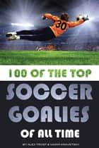 100 of the Top Soccer Goalies of All Time ebook by alex trostanetskiy