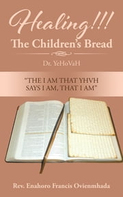 Healing!!! The Children's Bread - Dr. YeHoVaH ebook by Rev. Enahoro Francis Ovienmhada
