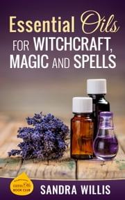 Essential Oils for Witchcraft, Magic and Spells ebook by Sandra Willis