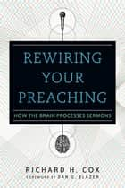 Rewiring Your Preaching - How the Brain Processes Sermons ebook by Richard H. Cox, Dan G. Blazer