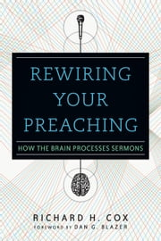 Rewiring Your Preaching - How the Brain Processes Sermons ebook by Richard H. Cox,Dan G. Blazer