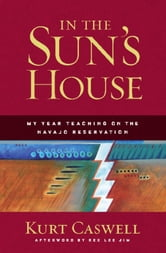 In the Sun's House - My Year Teaching on the Navajo Reservation ebook by Kurt Caswell,Rex Lee Jim