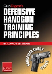 Gun Digest's Defensive Handgun Training Principles Collection eShort - Follow Jeff Cooper as he showcases top defensive handgun training tips & techniques. Learn the principles, mindset, drills & skills needed to succeed. ebook by David Fessenden