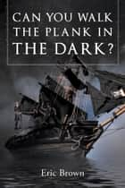 Can You Walk The Plank in The Dark ? ebook by Eric Brown