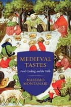 Medieval Tastes - Food, Cooking, and the Table ebook by Massimo Montanari, Beth Archer Brombert