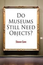 Do Museums Still Need Objects? eBook by Steven Conn