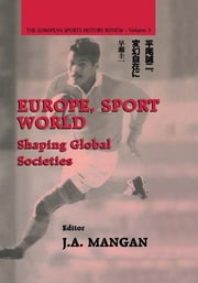 Europe, Sport, World - Shaping Global Societies ebook by J. A. Mangan
