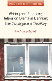 Writing and Producing Television Drama in Denmark - From The Kingdom to The Killing ebook by Eva Novrup Redvall
