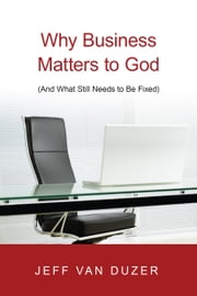 Why Business Matters to God - (And What Still Needs to Be Fixed) ebook by Jeff Van Duzer